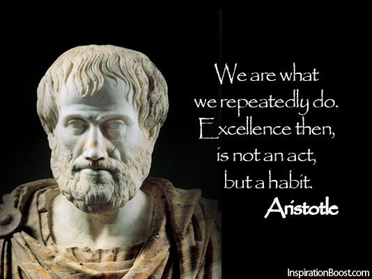 We are what we repeatedly do. Excellence then, is not an act, but a habit. Aristotle