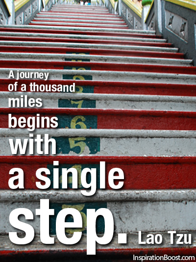 A journey of a thousand miles begin with a single step. Lao Tzu