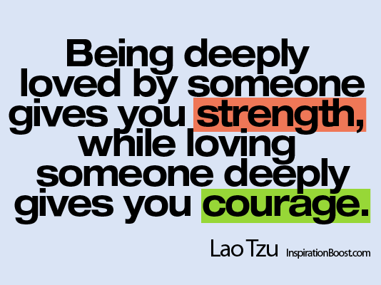 Lao Tzu, Lao Tzu Quotes, Being Loved and Loving Someone, Quotes, Loves Gives Strength and Courage