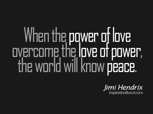 Love Power Quotes Endearing When The Power Of Love Overcomes The Love Of Power  Jimi Hendrix