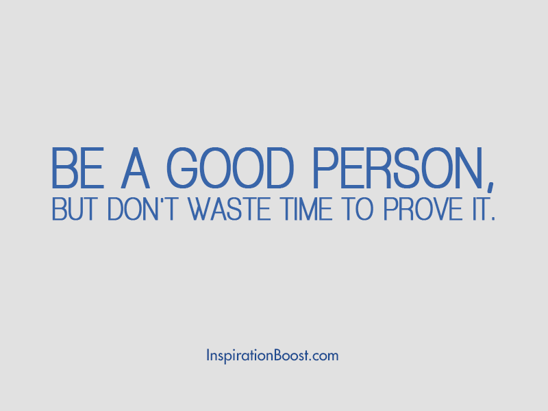 Be a good person, but don't waste time to prove it.