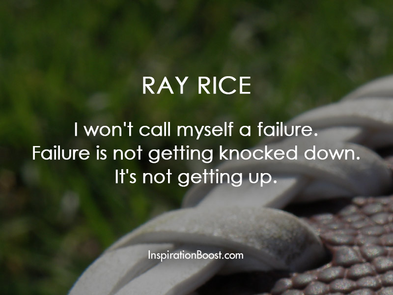 I won't call myself a failure. Failure is not getting knocked down. It's not getting up.