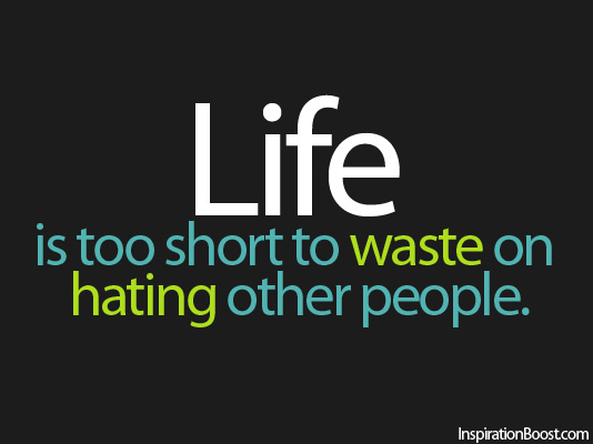 Life Is Too Short To Waste On Hating Other People Inspiration Boost