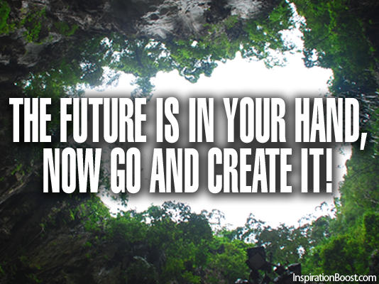 The Future Is In Your Hand Now Go And Create It Inspiration Boost Custom The Future Is Now Quote