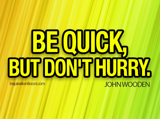Be Quick But Dont Hurry John Wooden Inspiration Boost